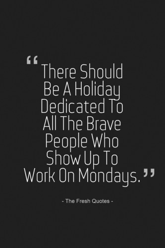 there-should-be-a-holiday-dedicated-to-all-the-brave-people-who-show-up-to-work-on-mondays-333x500