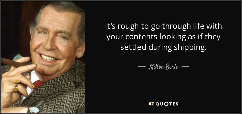 quote-it-s-rough-to-go-through-life-with-your-contents-looking-as-if-they-settled-during-shipping-milton-berle-66-48-50