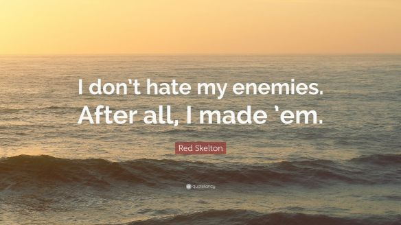 2865001-Red-Skelton-Quote-I-don-t-hate-my-enemies-After-all-I-made-em