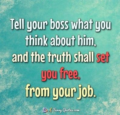 work-quote-of-the-day-friday-tell-your-boss-what-you-really-think-about-him-and-the-truth-shall-set-you-work-quote-of-the-day-friday