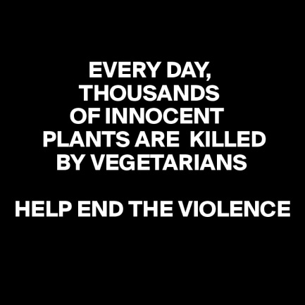 EVERY-DAY-THOUSANDS-OF-INNOCENT-PLANTS-ARE-KILLED